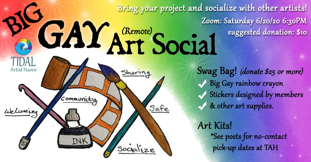 Tidal Artist Haven Big Gay (Remote) Art Social Zoom event. Bring your project and socialize with other artists! Saturday, 6/20/20 at 6:30pm PST. Suggested Donation $10. Donate $25 or more for a Swag Bag containing a Big Gay rainbow crayon, stickers designed by members and other art supplies. Check the FaceBook event for Art Kits with no-contact pick up dates at TAH.