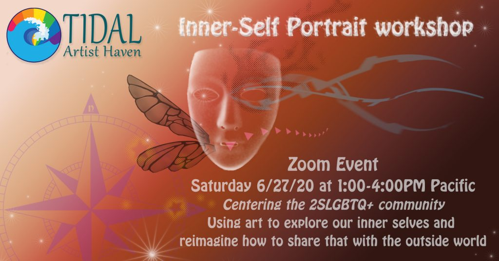 Tidal Artist Haven Inner-Self Portrait Workshop. Zoom Event on Saturday 6/27/20 from 1pm - 4pm PST. Centering the 2SLGBTQ+ community. Using Art to explore our inner selves and re-imagine how to share that with the outside world.