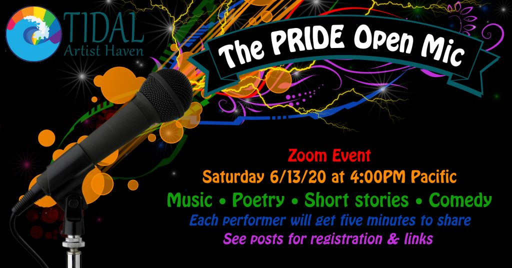 Tidal Artist Haven The Pride Open Mic Zoom Event. Saturday, 6/13/20 at 4pm PST. Music, Poetry, Short Stories, Comedy. Each performer will get 5 minutes to share. See FaceBook Event for registration and Links.
